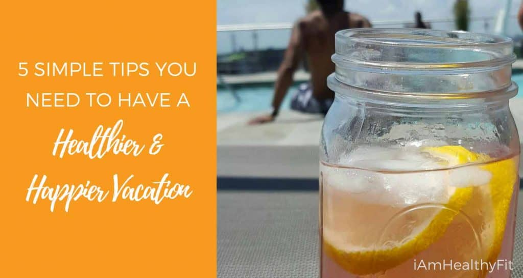 5 Simple Tips You Need To Have A Healthier & Happier Vacation