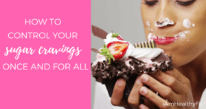 How to Control Your Sugar Cravings Once and For all